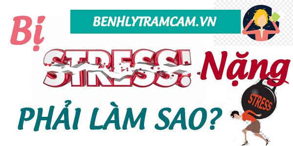 Bị stress nặng phải làm sao